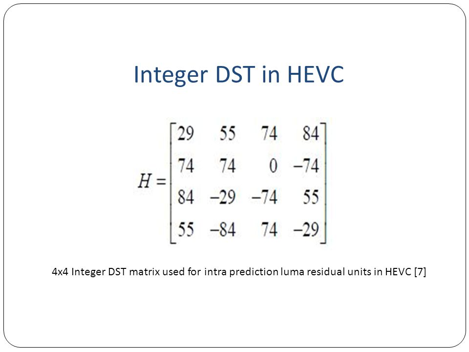 Integer DST in HEVC 4x4 Integer DST matrix used for intra prediction luma residual units in HEVC [7]